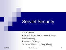 Servlet Security CSCI 5931.01 Research Topics in Computer Science --Web Security Instructor: Dr.Yang Students: Shiyou Li, Gang Zheng 3/26/2003  Servlet Security.