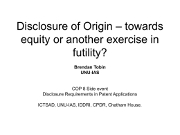 Disclosure of Origin – towards equity or another exercise in futility? Brendan Tobin UNU-IAS  COP 8 Side event Disclosure Requirements in Patent Applications ICTSAD, UNU-IAS, IDDRI, CPDR,