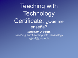 Teaching with Technology Certificate: ¿Qué me enseña? Elizabeth J. Pyatt, Teaching and Learning with Technology ejp10@psu.edu.