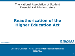 The National Association of Student Financial Aid Administrators  Reauthorization of the Higher Education Act  © 2014 NASFAA  Jesse O'Connell– Asst.