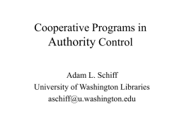 Cooperative Programs in Authority Control Adam L. Schiff University of Washington Libraries aschiff@u.washington.edu Cooperative Cataloging The original cataloging of bibliographic items through the joint action of.