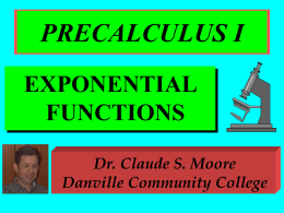 PRECALCULUS I EXPONENTIAL FUNCTIONS Dr. Claude S. Moore Danville Community College DEFINITION The exponential function is x f(x) = a where a > 0, a  1, and x.