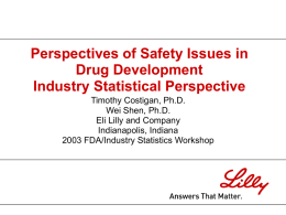 Perspectives of Safety Issues in Drug Development Industry Statistical Perspective Timothy Costigan, Ph.D. Wei Shen, Ph.D. Eli Lilly and Company Indianapolis, Indiana 2003 FDA/Industry Statistics Workshop.
