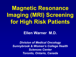 Magnetic Resonance Imaging (MRI) Screening for High Risk Patients Ellen Warner M.D. Division of Medical Oncology Sunnybrook & Women's College Health Sciences Center Toronto, Ontario, Canada.