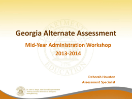 Georgia Alternate Assessment Mid-Year Administration Workshop 2013-2014  Deborah Houston Assessment Specialist Mid-Year Administration Workshop GAA Assessment Window: September 3, 2013- March 28, 2014 The PowerPoint is.