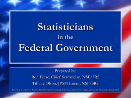 Statisticians in the  Federal Government Prepared by: Ron Fecso, Chief Statistician, NSF/SRS Tiffany Olson, JPSM Intern, NSF/SRS Presented at Careers in Statistic Panel for Teachers in.