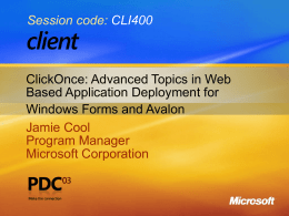 Session code: CLI400  ClickOnce: Advanced Topics in Web Based Application Deployment for Windows Forms and Avalon Jamie Cool Program Manager Microsoft Corporation.