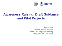 Awareness Raising, Draft Guidance and Pilot Projects Rob Visser UNITAR Senior Advisor Nano LAC Regional Meeting May/June 2011, Panama.