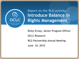 Report on the RLG activity:  Introduce Balance in Rights Management Ricky Erway, Senior Program Officer OCLC Research RLG Partnership Annual Meeting June 10, 2010