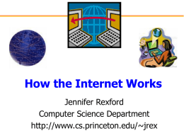 How the Internet Works Jennifer Rexford Computer Science Department http://www.cs.princeton.edu/~jrex How Is It Possible?  Shawn Fanning, Northeastern freshman Napster Tim Berners-Lee CERN Researcher World Wide Web Meg Whitman E-Bay.