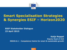 Smart Specialisation Strategies & Synergies ESIF – Horizon2020 ESIF Stakeholder Dialogue 23 April 2015 Katja Reppel Deputy Head of Unit REGIO.G.1 – Competence Centre for smart.