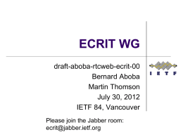 ECRIT WG draft-aboba-rtcweb-ecrit-00 Bernard Aboba Martin Thomson July 30, 2012 IETF 84, Vancouver Please join the Jabber room: ecrit@jabber.ietf.org.