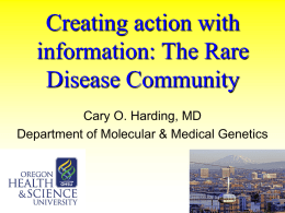 Creating action with information: The Rare Disease Community Cary O. Harding, MD Department of Molecular & Medical Genetics.