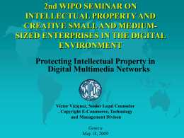 2nd WIPO SEMINAR ON INTELLECTUAL PROPERTY AND CREATIVE SMALL AND MEDIUMSIZED ENTERPRISES IN THE DIGITAL ENVIRONMENT Protecting Intellectual Property in Digital Multimedia Networks  Víctor Vázquez, Senior.