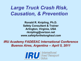 Large Truck Crash Risk, Causation, & Prevention Ronald R. Knipling, Ph.D. Safety Consultant & Trainer Arlington, Virginia, USA rknipling@verizon.net www.safetyforthelonghaul.com  IRU Academy FADEEAC International Conference Buenos Aires, Argentina.