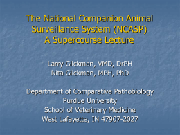 The National Companion Animal Surveillance System (NCASP) A Supercourse Lecture Larry Glickman, VMD, DrPH Nita Glickman, MPH, PhD Department of Comparative Pathobiology Purdue University School of Veterinary.