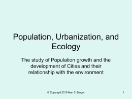Population, Urbanization, and Ecology The study of Population growth and the development of Cities and their relationship with the environment  © Copyright 2010 Alan S.