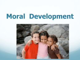 Moral Development Growing Morality         Infants  uncomfortable when others are hurt  interest in others Early Childhood  aware that harmful actions are wrong  cooperation.