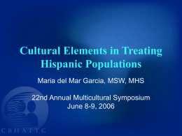 Cultural Elements in Treating Hispanic Populations Maria del Mar Garcia, MSW, MHS  22nd Annual Multicultural Symposium June 8-9, 2006