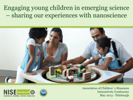 Engaging young children in emerging science – sharing our experiences with nanoscience  Association of Children's Museums Interactivity Conference May 2013 - Pittsburgh.