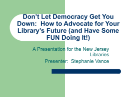 Don't Let Democracy Get You Down: How to Advocate for Your Library's Future (and Have Some FUN Doing It!) A Presentation for the New.