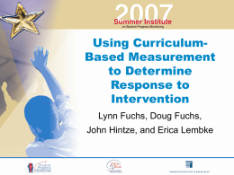 Using CurriculumBased Measurement to Determine Response to Intervention Lynn Fuchs, Doug Fuchs, John Hintze, and Erica Lembke.