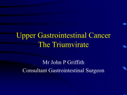 Upper Gastrointestinal Cancer The Triumvirate Mr John P Griffith Consultant Gastrointestinal Surgeon The triumvirate Their incidence (per 100 000) • • • •  Oesophagus Stomach Pancreas Locally  M 14 M 24.3 – oesophagus 52 – stomach–