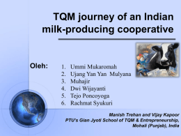 TQM journey of an Indian milk-producing cooperative  Oleh:  1. 2. 3. 4. 5. 6.  Ummi Mukaromah Ujang Yan Yan Mulyana Muhajir Dwi Wijayanti Tejo Poncoyoga Rachmat Syukuri  Manish Trehan and Vijay Kapoor PTU's Gian Jyoti School.