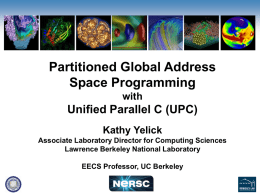 Partitioned Global Address Space Programming with  Unified Parallel C (UPC) Kathy Yelick Associate Laboratory Director for Computing Sciences Lawrence Berkeley National Laboratory EECS Professor, UC Berkeley.