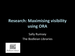 "Research: Maximising visibility using ORA Sally Rumsey The Bodleian Libraries Maximise visibility Now extends across many other faculties  ""Each Faculty member grants to the President and Fellows of."