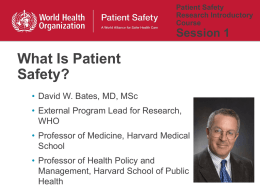 Patient Safety Research Introductory Course  Session 1  What Is Patient Safety? • David W. Bates, MD, MSc  • External Program Lead for Research, WHO • Professor of Medicine, Harvard.