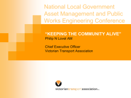 "National Local Government Asset Management and Public Works Engineering Conference ""KEEPING THE COMMUNITY ALIVE"" Philip N Lovel AM Chief Executive Officer Victorian Transport Association."