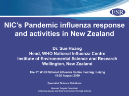 NIC's Pandemic influenza response and activities in New Zealand Dr. Sue Huang Head, WHO National Influenza Centre Institute of Environmental Science and Research Wellington, New.