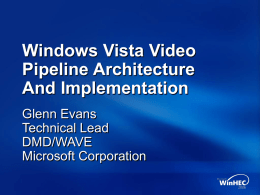 Windows Vista Video Pipeline Architecture And Implementation Glenn Evans Technical Lead DMD/WAVE Microsoft Corporation Session Overview Video pipeline Overview New components for Windows Vista  Windows Vista enhancements DirectX Video Acceleration 2.0