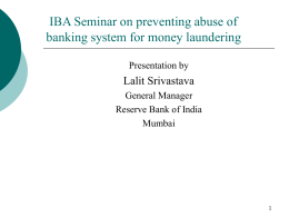 IBA Seminar on preventing abuse of banking system for money laundering Presentation by  Lalit Srivastava General Manager Reserve Bank of India Mumbai.