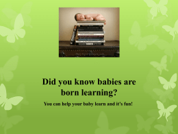 Did you know babies are born learning? You can help your baby learn and it's fun!