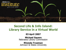 Second Life & Info Island: Library Service in a Virtual World 03 April 2007  Michael Sauers Nebraska Library Commission Rhonda Trueman Johnson & Wales University.