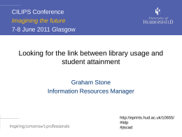 CILIPS Conference Imagining the future 7-8 June 2011 Glasgow  Looking for the link between library usage and student attainment Graham Stone Information Resources Manager  http://eprints.hud.ac.uk/10655/ #lidp #jiscad.