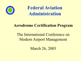 Federal Aviation Administration Aerodrome Certification Program The International Conference on Modern Airport Management March 26, 2003