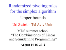 "Randomized pivoting rules for the simplex algorithm Upper bounds Uri Zwick – Tel Aviv Univ. MDS summer school ""The Combinatorics of Linear and Semidefinite Programming"" August 14-16,"