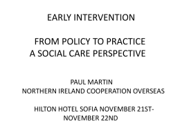 EARLY INTERVENTION FROM POLICY TO PRACTICE A SOCIAL CARE PERSPECTIVE PAUL MARTIN NORTHERN IRELAND COOPERATION OVERSEAS HILTON HOTEL SOFIA NOVEMBER 21STNOVEMBER 22ND.
