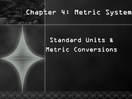 Chapter 4: Metric System  Standard Units & Metric Conversions What is Metrics?  Also Called International System (SI) Based on factors of ten.