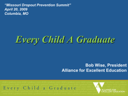 """Missouri Dropout Prevention Summit"" April 20, 2009 Columbia, MO  Every Child A Graduate Bob Wise, President Alliance for Excellent Education."