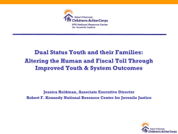 Dual Status Youth and their Families: Altering the Human and Fiscal Toll Through Improved Youth & System Outcomes  Jessica Heldman, Associate Executive Director Robert.
