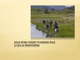 2012 NFMA FOREST PLANNING RULE § 219.12 MONITORING 219.12 MONITORING   Four Main Sections:  (a)  Plan (Unit Level) Monitoring Program  (b) Broader Scale Monitoring.