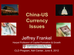 China-US Currency Issues Jeffrey Frankel Harpel Professor of Capital Formation & Growth  CLD Program, Ash Center, June 8, 2012