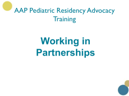 "AAP Pediatric Residency Advocacy Training  Working in Partnerships Introduction •  Sometimes it's easy to assume that just because we're on the ""right"" side of an issue—such."