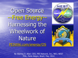 Open Source --Free Energy-Harnessing the Wheelwork of Nature PESWiki.com/energy/OS By Sterling D. Allan: CEO, PES Network, Inc., NEC; NEST FISL, Porto Alegre, Brazil; May, 2014