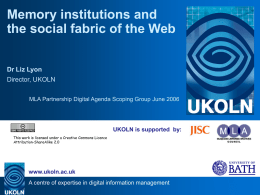 Memory institutions and the social fabric of the Web Dr Liz Lyon Director, UKOLN MLA Partnership Digital Agenda Scoping Group June 2006  UKOLN is supported.
