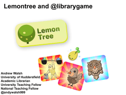 Lemontree and @librarygame  Andrew Walsh University of Huddersfield Academic Librarian University Teaching Fellow National Teaching Fellow @andywalsh999